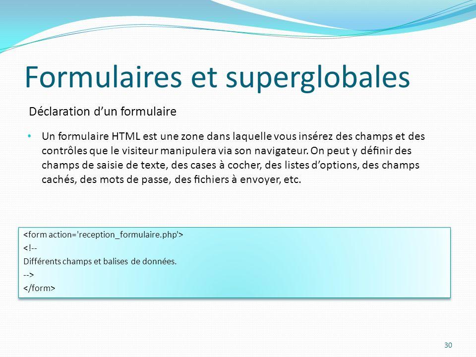 Déclaration dun formulaire Formulaires et superglobales 30 Un formulaire HTML est une zone dans laquelle vous insérez des champs et des contrôles que le visiteur manipulera via son navigateur.