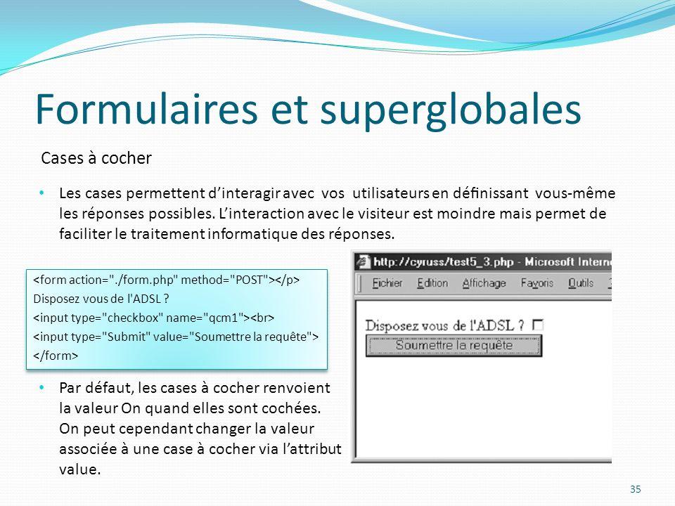 Cases à cocher Formulaires et superglobales 35 Les cases permettent dinteragir avec vos utilisateurs en dénissant vous-même les réponses possibles.