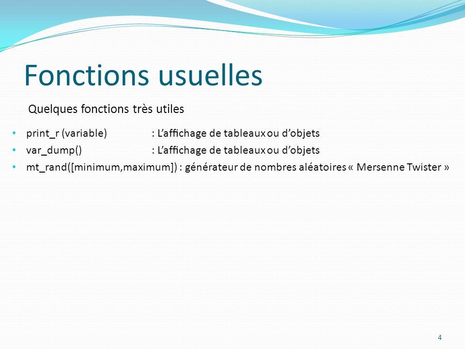 Quelques fonctions très utiles Fonctions usuelles 4 print_r (variable) : Lafchage de tableaux ou dobjets var_dump(): Lafchage de tableaux ou dobjets mt_rand([minimum,maximum]) : générateur de nombres aléatoires « Mersenne Twister »