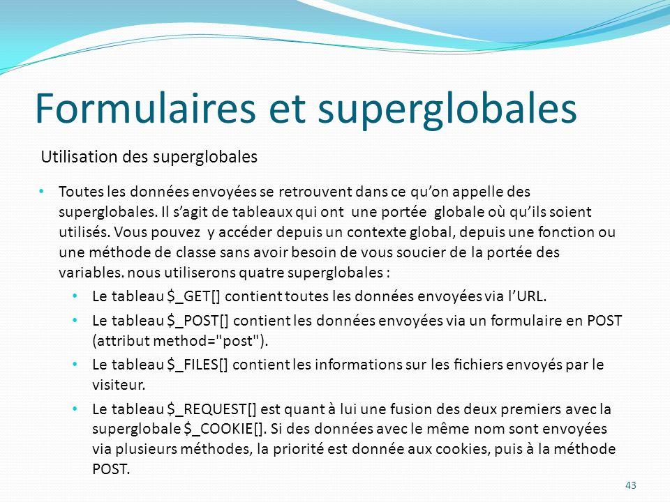 Utilisation des superglobales Formulaires et superglobales 43 Toutes les données envoyées se retrouvent dans ce quon appelle des superglobales.