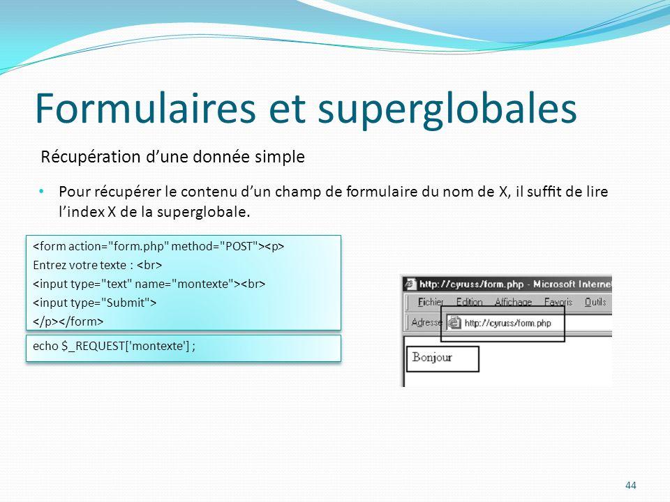 Récupération dune donnée simple Formulaires et superglobales 44 Pour récupérer le contenu dun champ de formulaire du nom de X, il suft de lire lindex X de la superglobale.