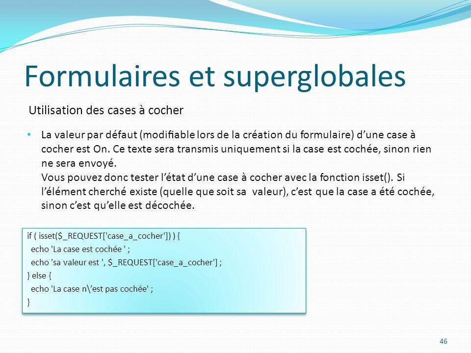 Utilisation des cases à cocher Formulaires et superglobales 46 La valeur par défaut (modiable lors de la création du formulaire) dune case à cocher est On.