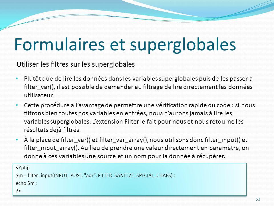 Utiliser les ltres sur les superglobales Formulaires et superglobales 53 Plutôt que de lire les données dans les variables superglobales puis de les passer à filter_var(), il est possible de demander au ltrage de lire directement les données utilisateur.