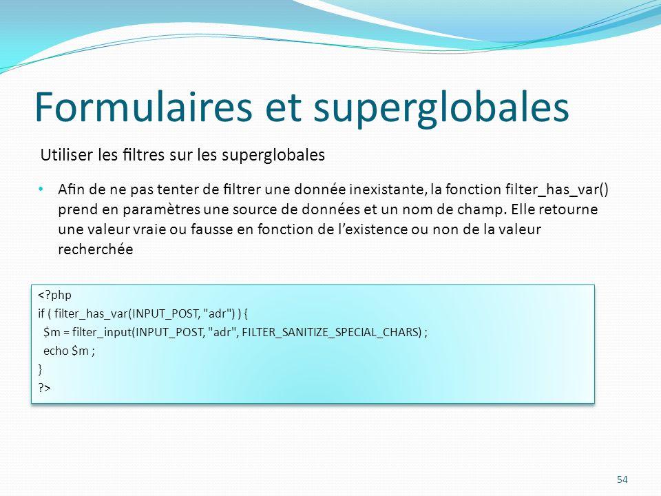 Utiliser les ltres sur les superglobales Formulaires et superglobales 54 An de ne pas tenter de ltrer une donnée inexistante, la fonction filter_has_var() prend en paramètres une source de données et un nom de champ.