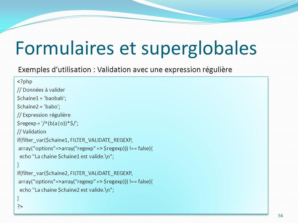 Exemples dutilisation : Validation avec une expression régulière Formulaires et superglobales 56 < php // Données à valider $chaine1 = baobab ; $chaine2 = babo ; // Expression régulière $regexp = /^(b(a|o))*$/ ; // Validation if(filter_var($chaine1, FILTER_VALIDATE_REGEXP, array( options =>array( regexp => $regexp))) !== false){ echo La chaine $chaine1 est valide.\n ; } if(filter_var($chaine2, FILTER_VALIDATE_REGEXP, array( options =>array( regexp => $regexp))) !== false){ echo La chaine $chaine2 est valide.\n ; } > < php // Données à valider $chaine1 = baobab ; $chaine2 = babo ; // Expression régulière $regexp = /^(b(a|o))*$/ ; // Validation if(filter_var($chaine1, FILTER_VALIDATE_REGEXP, array( options =>array( regexp => $regexp))) !== false){ echo La chaine $chaine1 est valide.\n ; } if(filter_var($chaine2, FILTER_VALIDATE_REGEXP, array( options =>array( regexp => $regexp))) !== false){ echo La chaine $chaine2 est valide.\n ; } >