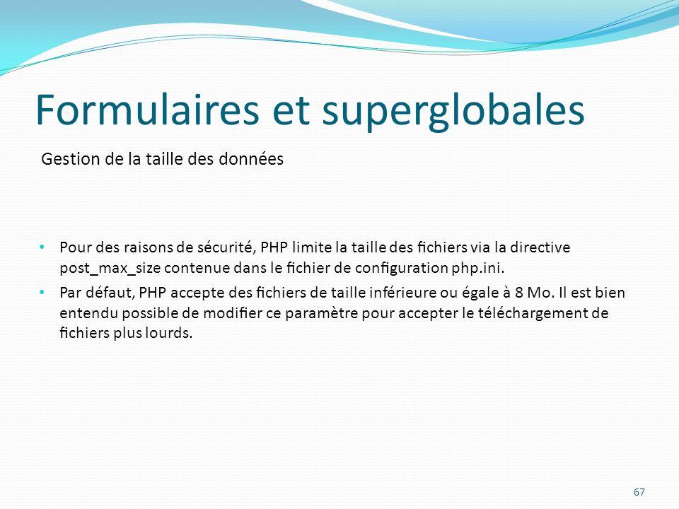 Gestion de la taille des données Formulaires et superglobales 67 Pour des raisons de sécurité, PHP limite la taille des chiers via la directive post_max_size contenue dans le chier de conguration php.ini.