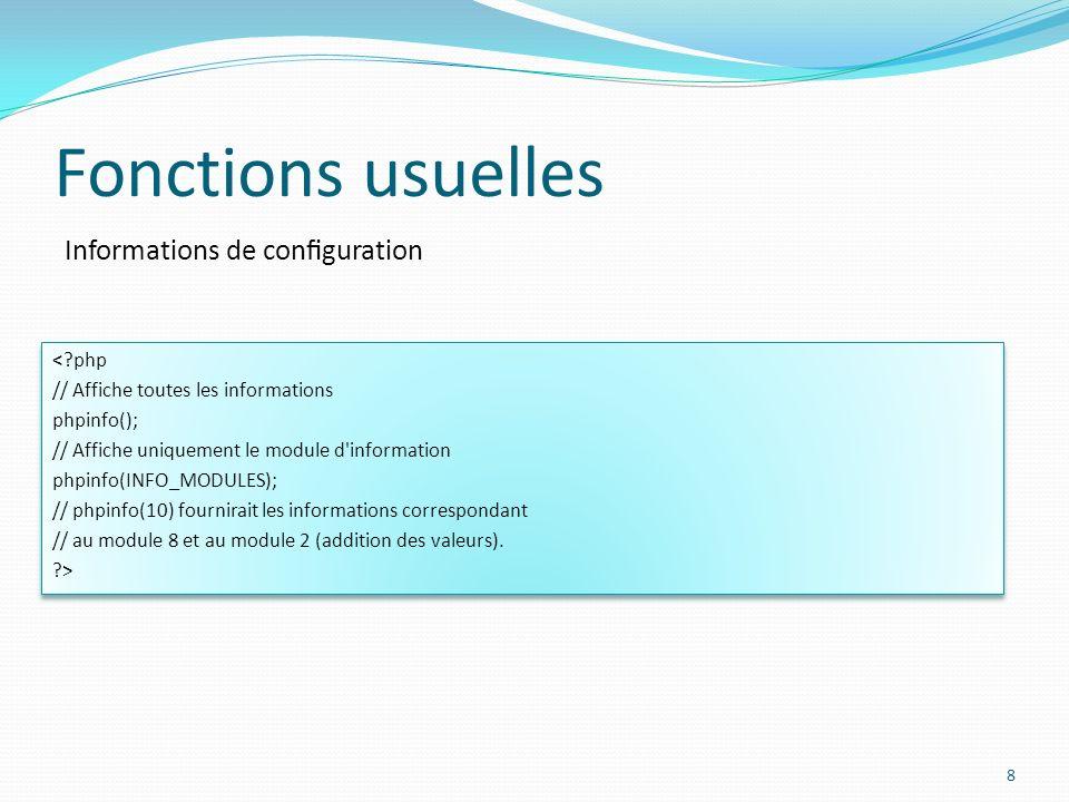 Informations de conguration Fonctions usuelles 8 < php // Affiche toutes les informations phpinfo(); // Affiche uniquement le module d information phpinfo(INFO_MODULES); // phpinfo(10) fournirait les informations correspondant // au module 8 et au module 2 (addition des valeurs).