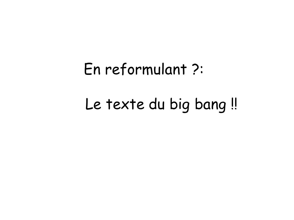 En reformulant ?: Le texte du big bang !!