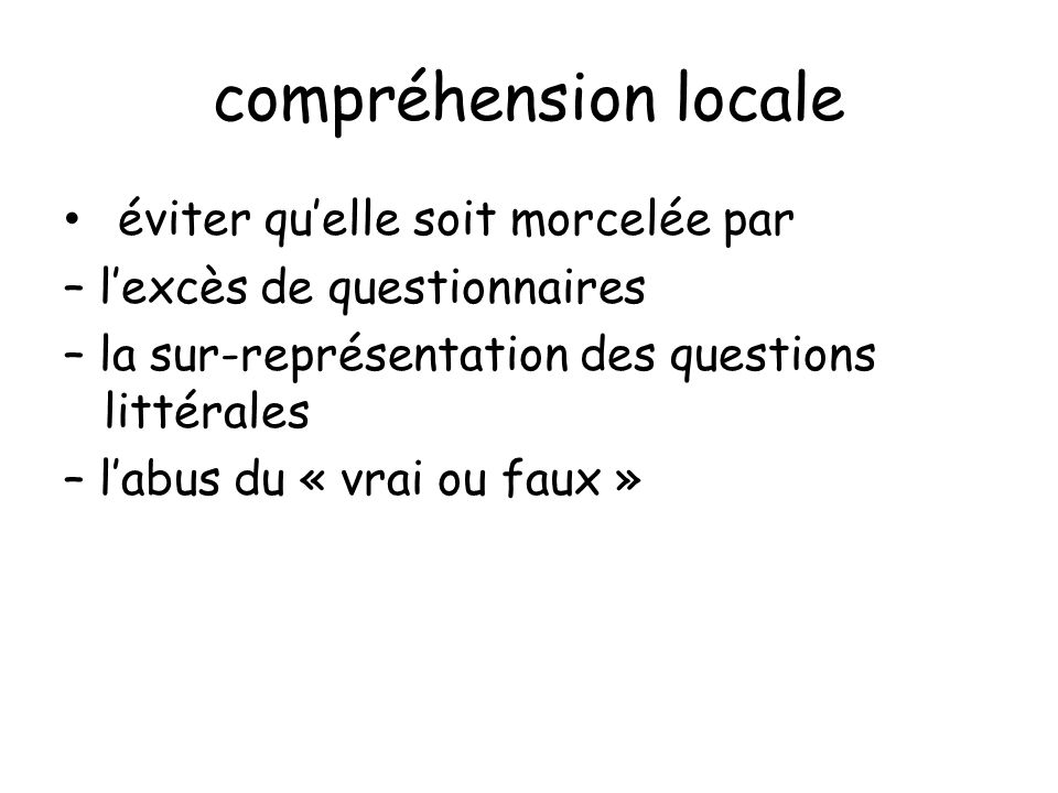 compréhension locale éviter quelle soit morcelée par – lexcès de questionnaires – la sur-représentation des questions littérales – labus du « vrai ou