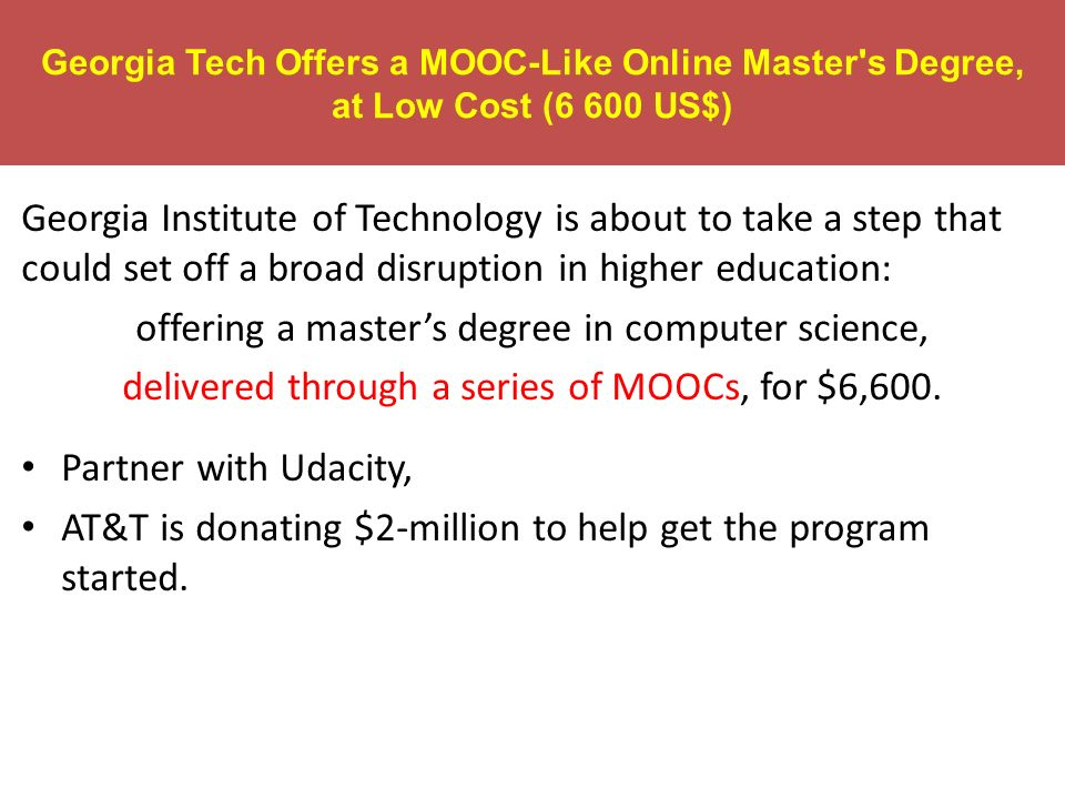 Georgia Tech Offers a MOOC-Like Online Master's Degree, at Low Cost (6 600 US$) Georgia Institute of Technology is about to take a step that could set