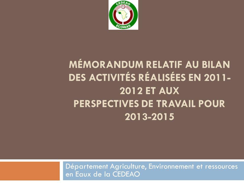 MÉMORANDUM RELATIF AU BILAN DES ACTIVITÉS RÉALISÉES EN 2011- 2012 ET AUX PERSPECTIVES DE TRAVAIL POUR 2013-2015 Département Agriculture, Environnement et ressources en Eaux de la CEDEAO