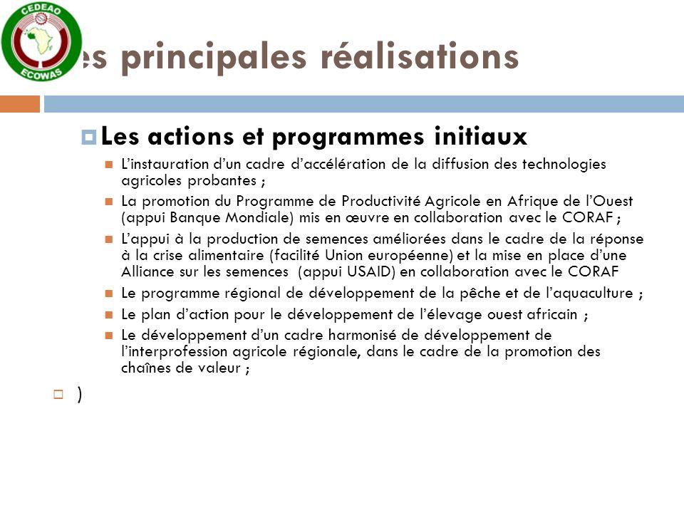 Les principales réalisations Les actions et programmes initiaux Linstauration dun cadre daccélération de la diffusion des technologies agricoles probantes ; La promotion du Programme de Productivité Agricole en Afrique de lOuest (appui Banque Mondiale) mis en œuvre en collaboration avec le CORAF ; Lappui à la production de semences améliorées dans le cadre de la réponse à la crise alimentaire (facilité Union européenne) et la mise en place dune Alliance sur les semences (appui USAID) en collaboration avec le CORAF Le programme régional de développement de la pêche et de laquaculture ; Le plan daction pour le développement de lélevage ouest africain ; Le développement dun cadre harmonisé de développement de linterprofession agricole régionale, dans le cadre de la promotion des chaînes de valeur ; )