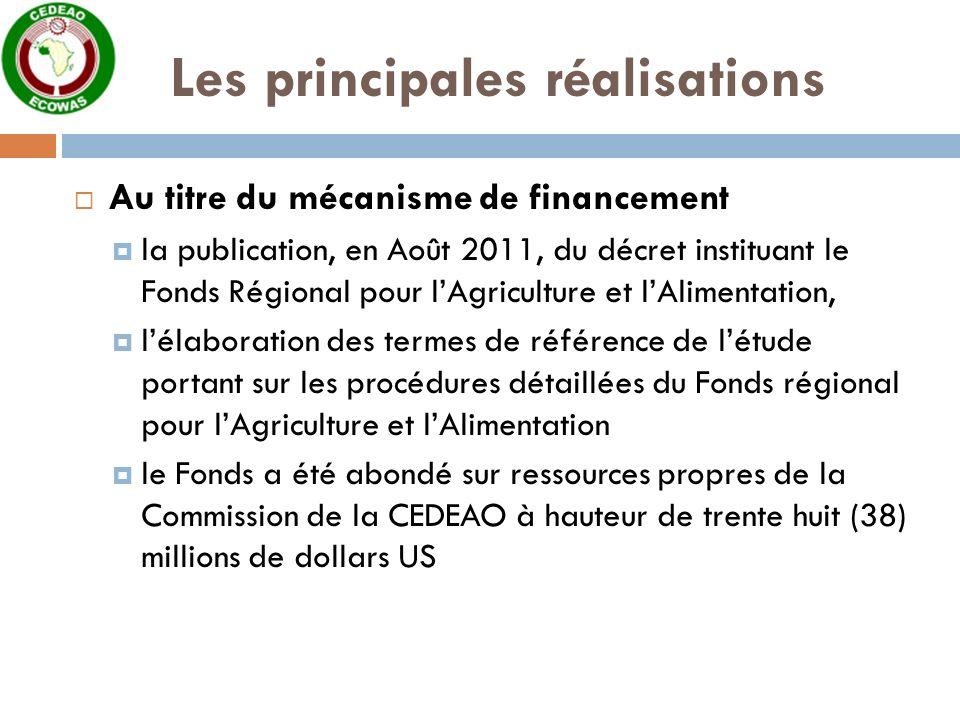 Les principales réalisations Au titre du mécanisme de financement la publication, en Août 2011, du décret instituant le Fonds Régional pour lAgriculture et lAlimentation, lélaboration des termes de référence de létude portant sur les procédures détaillées du Fonds régional pour lAgriculture et lAlimentation le Fonds a été abondé sur ressources propres de la Commission de la CEDEAO à hauteur de trente huit (38) millions de dollars US