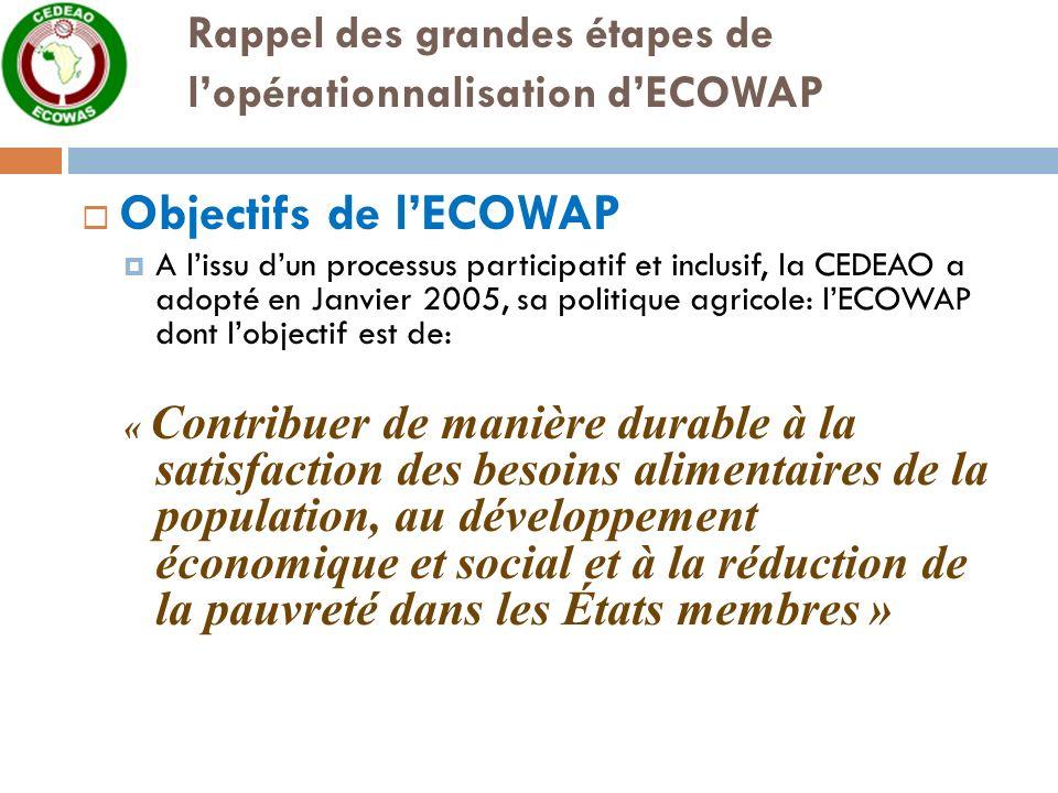Rappel des grandes étapes de lopérationnalisation dECOWAP Objectifs de lECOWAP A lissu dun processus participatif et inclusif, la CEDEAO a adopté en Janvier 2005, sa politique agricole: lECOWAP dont lobjectif est de: « Contribuer de manière durable à la satisfaction des besoins alimentaires de la population, au développement économique et social et à la réduction de la pauvreté dans les États membres »
