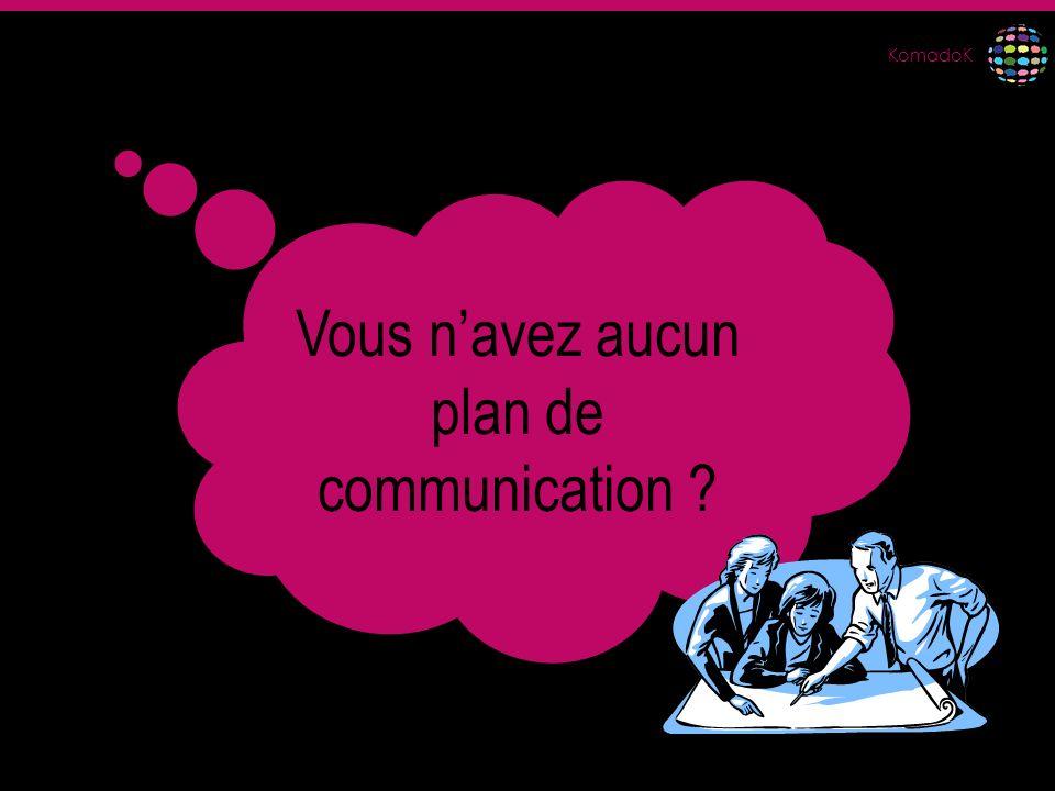 KomadoK Vous navez aucun plan de communication ?