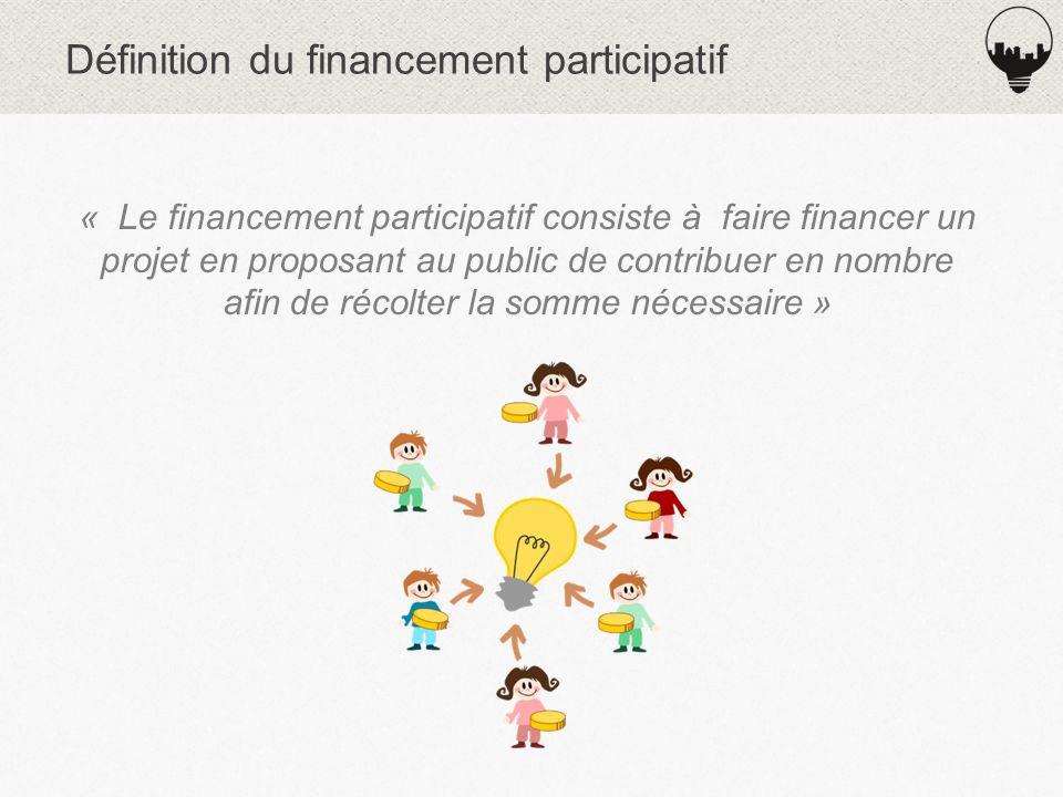 Définition du financement participatif « Le financement participatif consiste à faire financer un projet en proposant au public de contribuer en nombre afin de récolter la somme nécessaire »