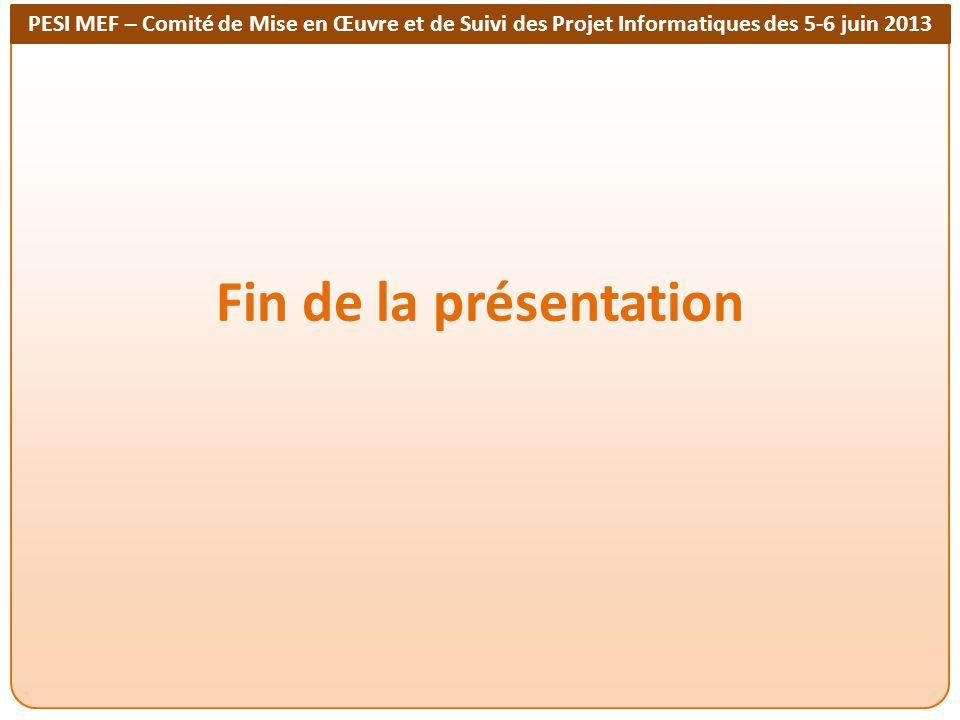 PESI MEF – Comité de Mise en Œuvre et de Suivi des Projet Informatiques des 5-6 juin 2013 Fin de la présentation