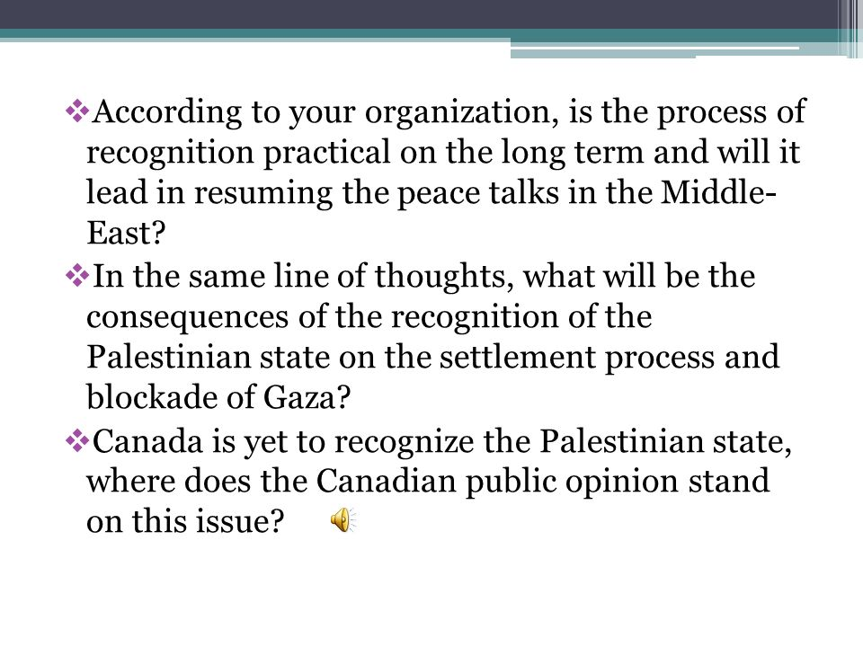 According to your organization, is the process of recognition practical on the long term and will it lead in resuming the peace talks in the Middle- E