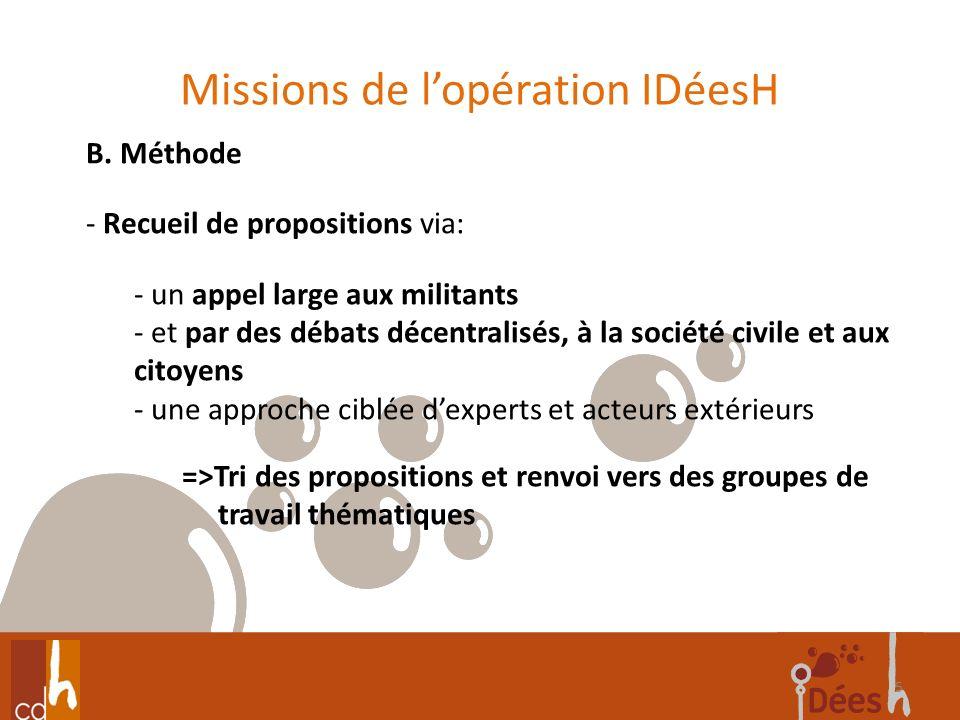 Missions de lopération IDéesH 5 B. Méthode - Recueil de propositions via: - un appel large aux militants - et par des débats décentralisés, à la socié