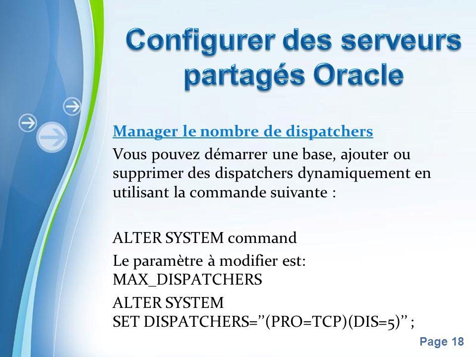 Pour plus de modèles : Modèles Powerpoint PPT gratuitsModèles Powerpoint PPT gratuits Page 18 Manager le nombre de dispatchers Vous pouvez démarrer une base, ajouter ou supprimer des dispatchers dynamiquement en utilisant la commande suivante : ALTER SYSTEM command Le paramètre à modifier est: MAX_DISPATCHERS ALTER SYSTEM SET DISPATCHERS=(PRO=TCP)(DIS=5) ;