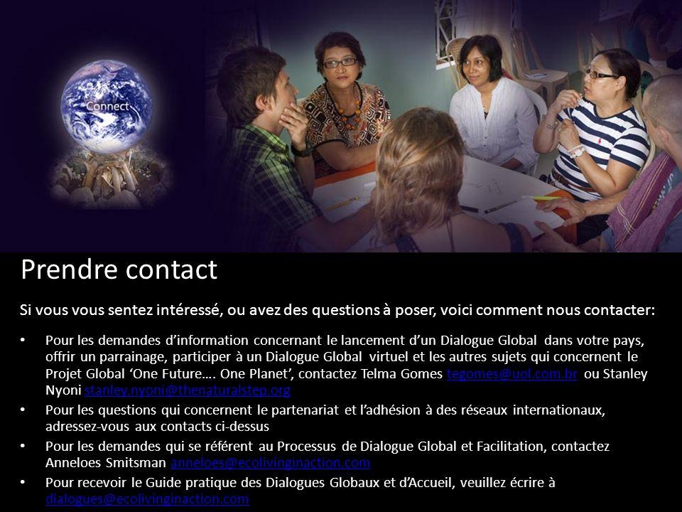 Prendre contact Si vous vous sentez intéressé, ou avez des questions à poser, voici comment nous contacter: Pour les demandes dinformation concernant le lancement dun Dialogue Global dans votre pays, offrir un parrainage, participer à un Dialogue Global virtuel et les autres sujets qui concernent le Projet Global One Future….
