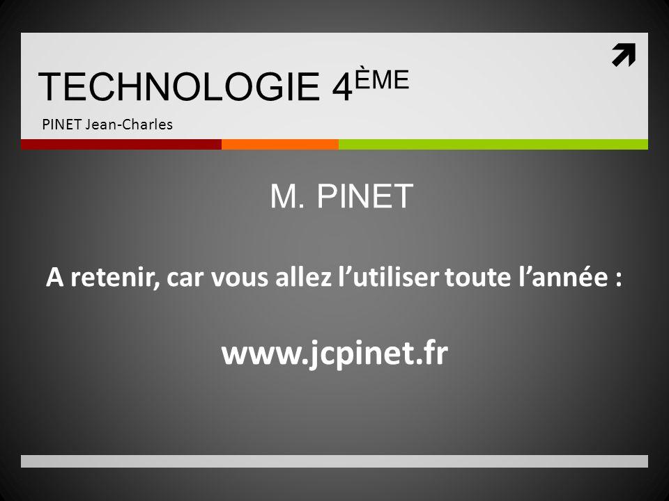 TECHNOLOGIE 4 ÈME PINET Jean-Charles A retenir, car vous allez lutiliser toute lannée : www.jcpinet.fr M. PINET