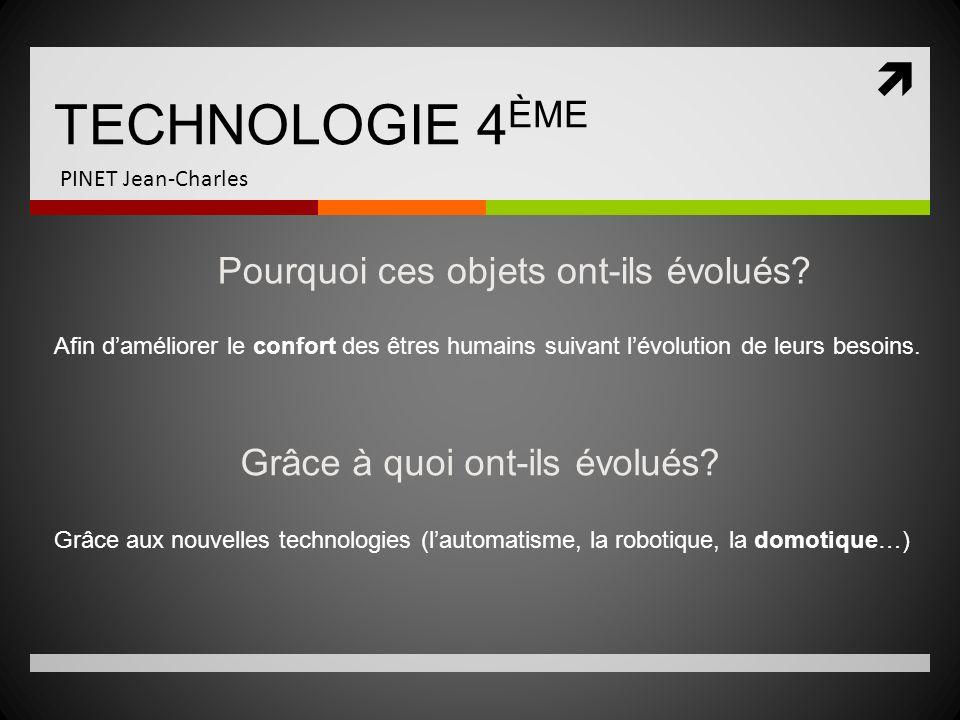 TECHNOLOGIE 4 ÈME PINET Jean-Charles Pourquoi ces objets ont-ils évolués? Afin daméliorer le confort des êtres humains suivant lévolution de leurs bes
