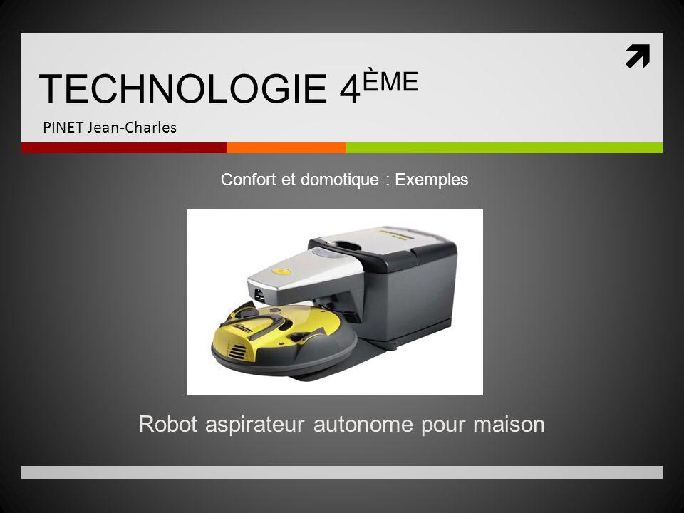 TECHNOLOGIE 4 ÈME PINET Jean-Charles Robot aspirateur autonome pour maison Confort et domotique : Exemples