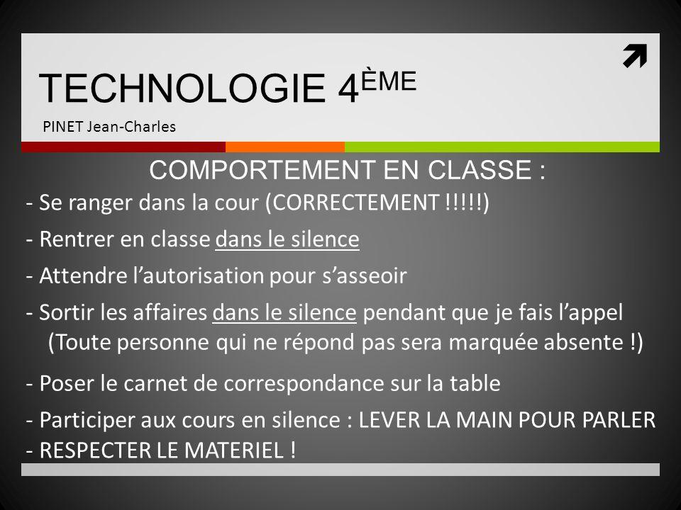 TECHNOLOGIE 4 ÈME PINET Jean-Charles - Se ranger dans la cour (CORRECTEMENT !!!!!) COMPORTEMENT EN CLASSE : - Rentrer en classe dans le silence - Atte