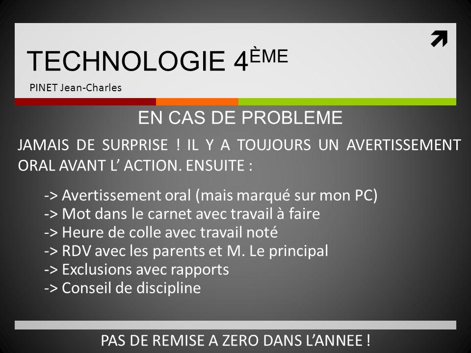 TECHNOLOGIE 4 ÈME PINET Jean-Charles JAMAIS DE SURPRISE ! IL Y A TOUJOURS UN AVERTISSEMENT ORAL AVANT L ACTION. ENSUITE : EN CAS DE PROBLEME -> Averti