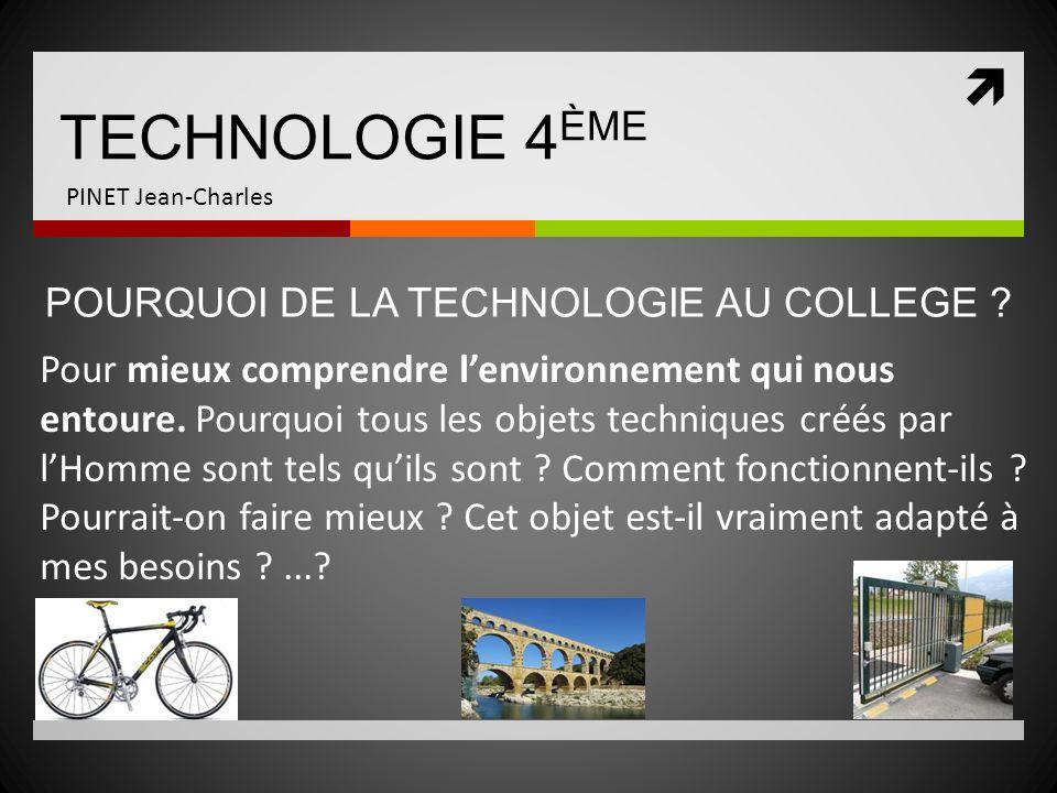 TECHNOLOGIE 4 ÈME PINET Jean-Charles Pour mieux comprendre lenvironnement qui nous entoure. Pourquoi tous les objets techniques créés par lHomme sont