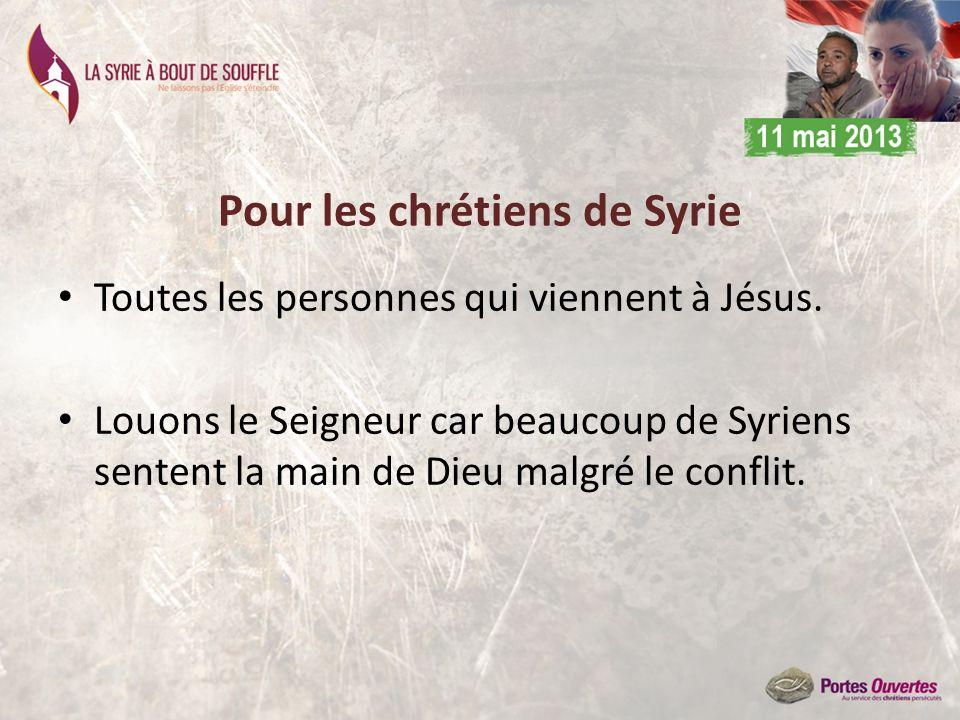 Pour les chrétiens de Syrie Toutes les personnes qui viennent à Jésus. Louons le Seigneur car beaucoup de Syriens sentent la main de Dieu malgré le co