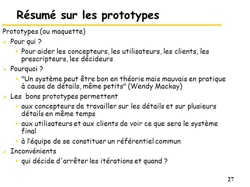 27 Résumé sur les prototypes Prototypes (ou maquette) Pour qui ? Pour aider les concepteurs, les utilisateurs, les clients, les prescripteurs, les déc