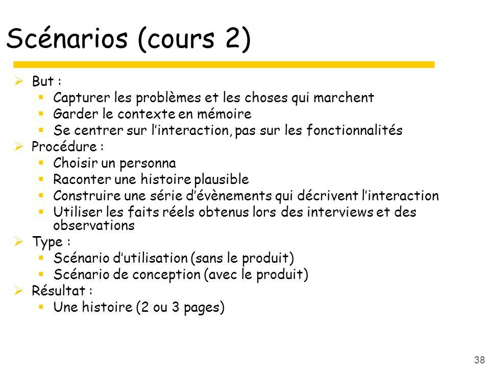 Scénarios (cours 2) But : Capturer les problèmes et les choses qui marchent Garder le contexte en mémoire Se centrer sur linteraction, pas sur les fon