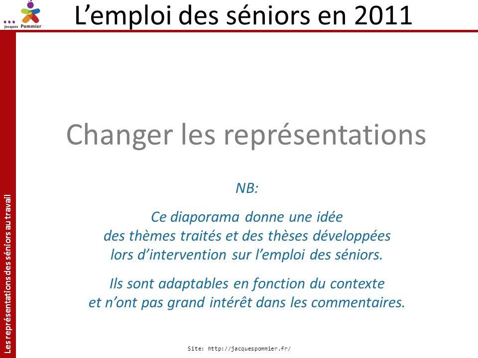 Les représentations des séniors au travail Site: http://jacquespommier.fr/ Lemploi des séniors en 2011 Changer les représentations NB: Ce diaporama do