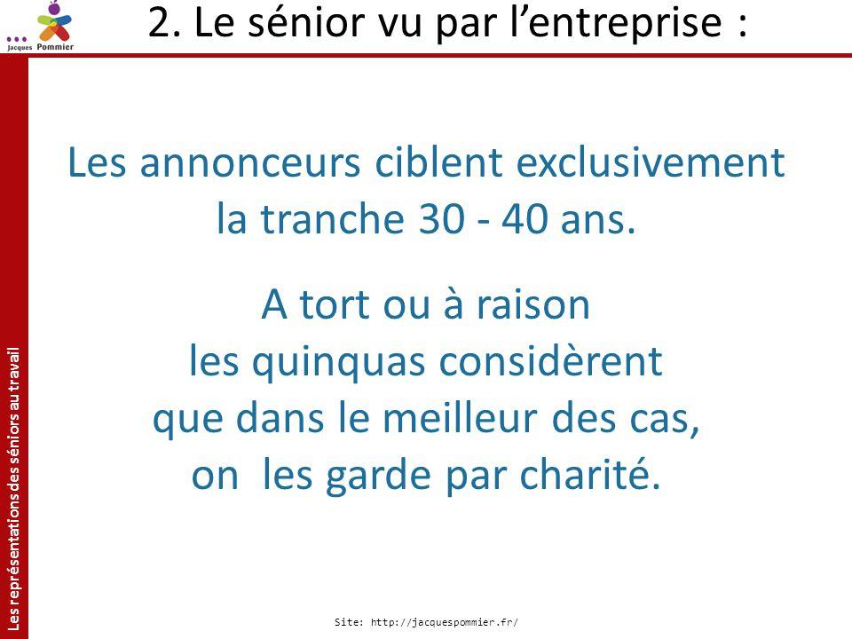 Les représentations des séniors au travail Site: http://jacquespommier.fr/ 2. Le sénior vu par lentreprise : Les annonceurs ciblent exclusivement la t