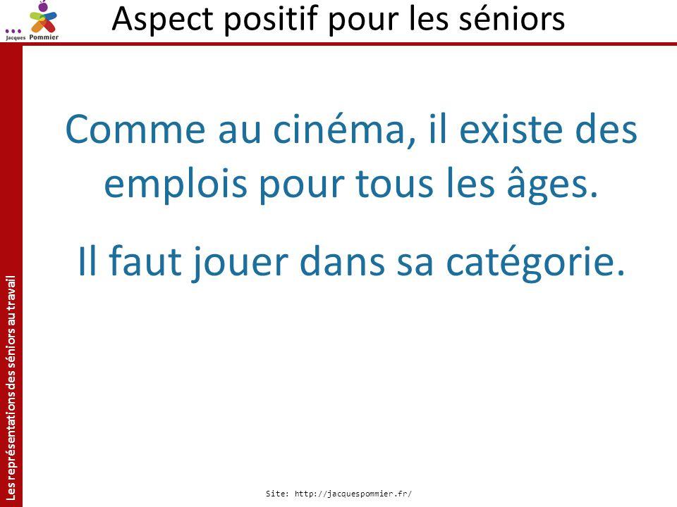 Les représentations des séniors au travail Site: http://jacquespommier.fr/ Aspect positif pour les séniors Comme au cinéma, il existe des emplois pour