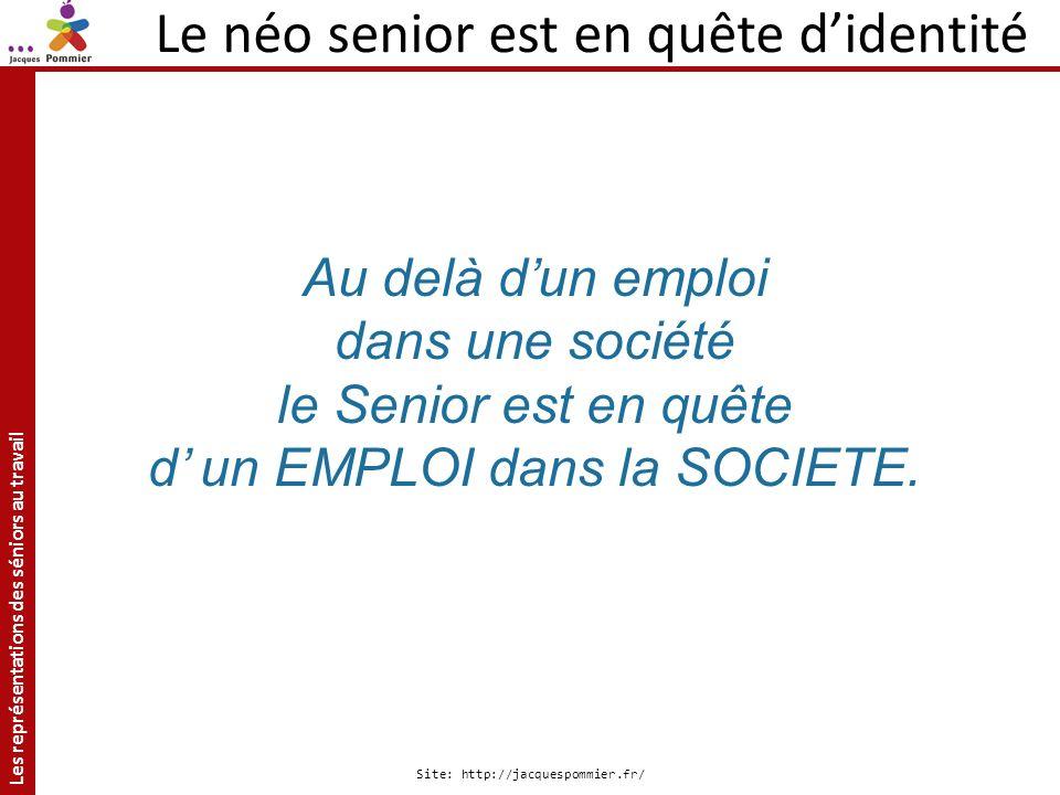 Les représentations des séniors au travail Site: http://jacquespommier.fr/ Au delà dun emploi dans une société le Senior est en quête d un EMPLOI dans