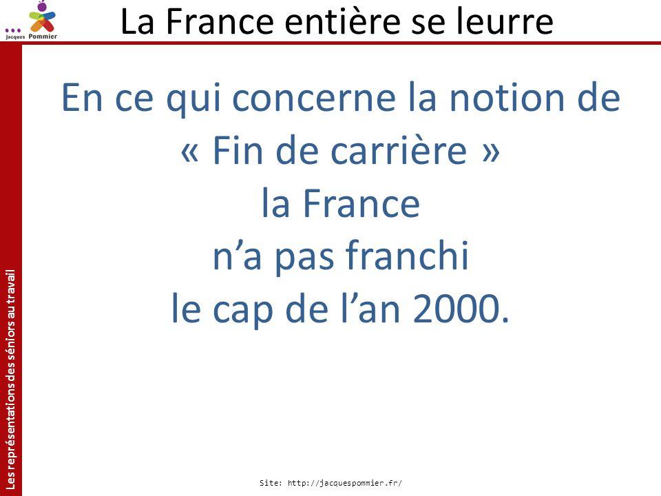 Les représentations des séniors au travail Site: http://jacquespommier.fr/ La France entière se leurre En ce qui concerne la notion de « Fin de carriè