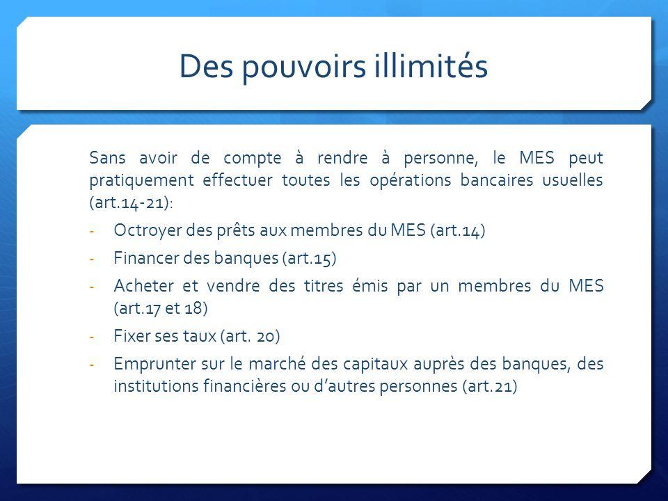 Des pouvoirs illimités Sans avoir de compte à rendre à personne, le MES peut pratiquement effectuer toutes les opérations bancaires usuelles (art.14-21): - Octroyer des prêts aux membres du MES (art.14) - Financer des banques (art.15) - Acheter et vendre des titres émis par un membres du MES (art.17 et 18) - Fixer ses taux (art.
