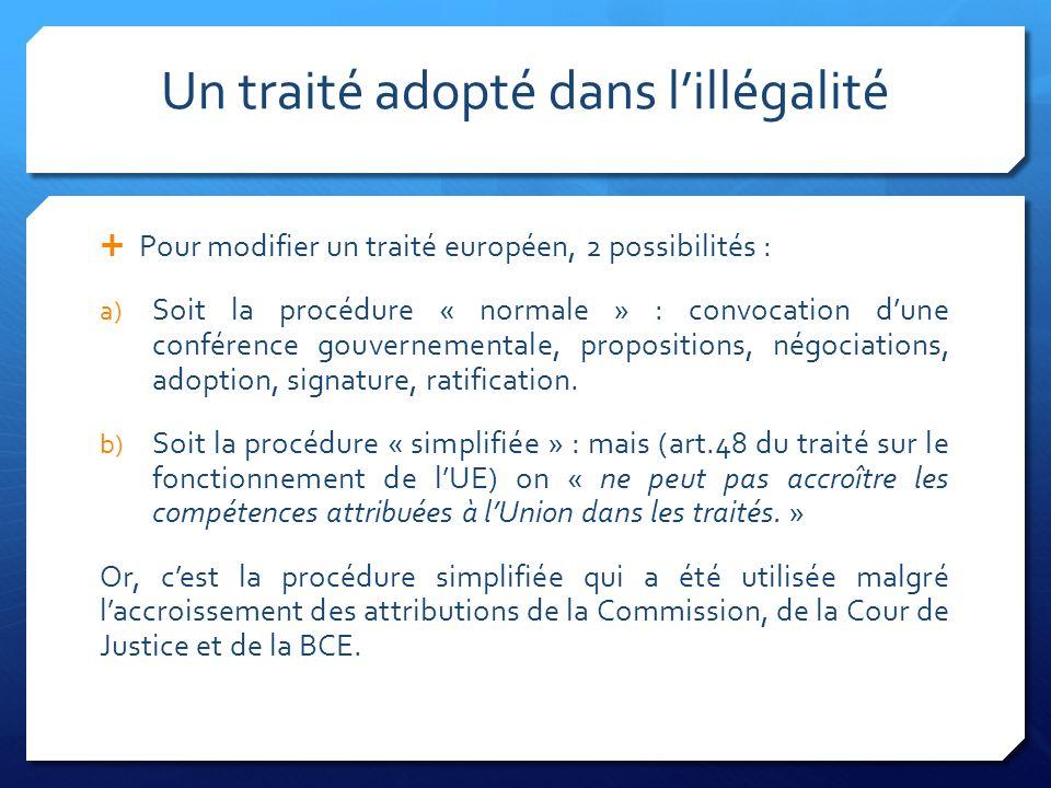 Un traité adopté dans lillégalité Pour modifier un traité européen, 2 possibilités : a) Soit la procédure « normale » : convocation dune conférence gouvernementale, propositions, négociations, adoption, signature, ratification.