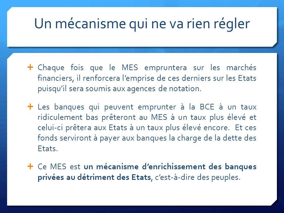 Un mécanisme qui ne va rien régler Chaque fois que le MES empruntera sur les marchés financiers, il renforcera lemprise de ces derniers sur les Etats puisquil sera soumis aux agences de notation.