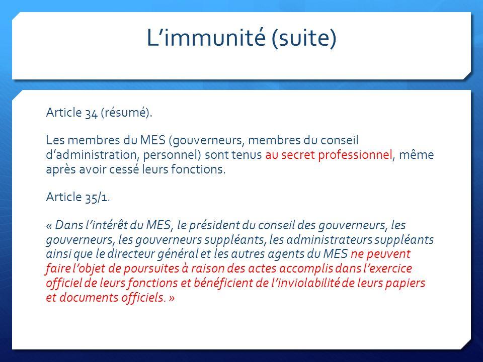 Limmunité (suite) Article 34 (résumé). Les membres du MES (gouverneurs, membres du conseil dadministration, personnel) sont tenus au secret profession