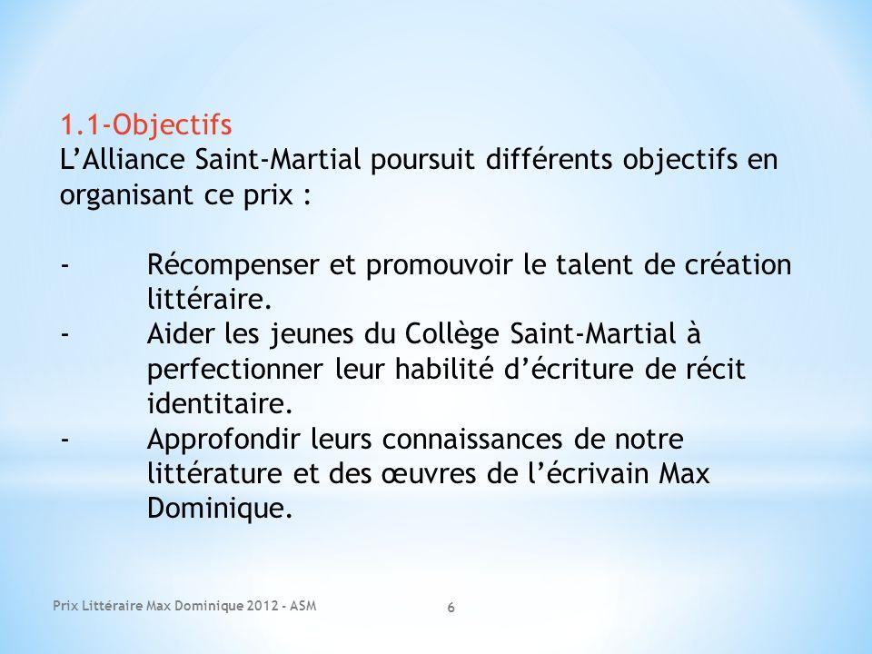 6 1.1-Objectifs LAlliance Saint-Martial poursuit différents objectifs en organisant ce prix : -Récompenser et promouvoir le talent de création littéra