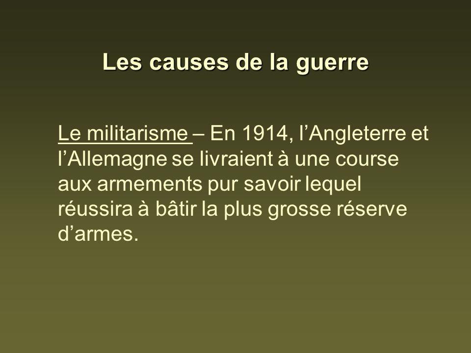 Les causes de la guerre Le militarisme – En 1914, lAngleterre et lAllemagne se livraient à une course aux armements pur savoir lequel réussira à bâtir la plus grosse réserve darmes.
