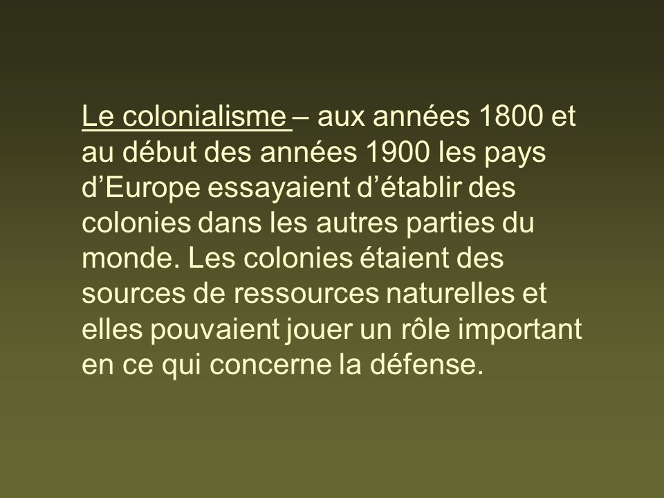Le colonialisme – aux années 1800 et au début des années 1900 les pays dEurope essayaient détablir des colonies dans les autres parties du monde. Les
