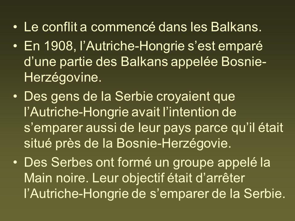 Le conflit a commencé dans les Balkans. En 1908, lAutriche-Hongrie sest emparé dune partie des Balkans appelée Bosnie- Herzégovine. Des gens de la Ser