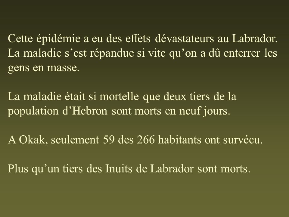 Cette épidémie a eu des effets dévastateurs au Labrador. La maladie sest répandue si vite quon a dû enterrer les gens en masse. La maladie était si mo