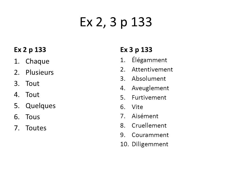 Ex 2, 3 p 133 Ex 2 p 133 1.Chaque 2.Plusieurs 3.Tout 4.Tout 5.Quelques 6.Tous 7.Toutes Ex 3 p 133 1.Élégamment 2.Attentivement 3.Absolument 4.Aveuglem