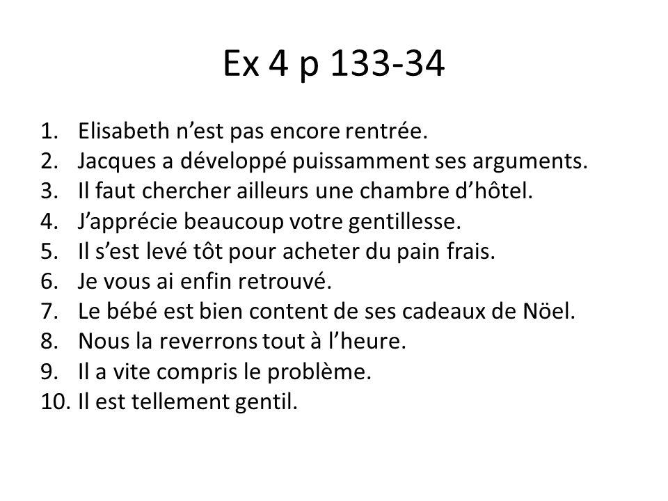 Ex 4 p 133-34 1.Elisabeth nest pas encore rentrée. 2.Jacques a développé puissamment ses arguments. 3.Il faut chercher ailleurs une chambre dhôtel. 4.